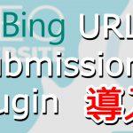 Bing URL Submissions Pluginの導入方法を解説【Bingにすばやくインデックスさせる】
